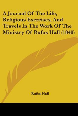 A Journal of the Life, Religious Exercises, and Travels in the Work of the Ministry of Rufus Hall