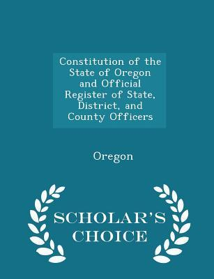 Constitution of the State of Oregon and Official Register of State, District, and County Officers - Scholar's Choice Edition