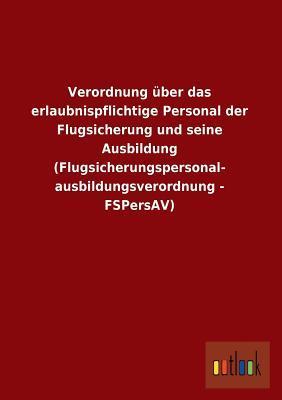 Verordnung über das erlaubnispflichtige Personal der Flugsicherung und seine Ausbildung (Flugsicherungspersonal- ausbildungsverordnung - FSPersAV)