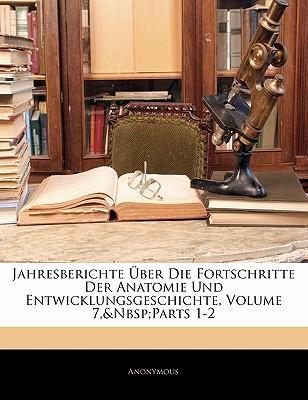 Jahresberichte Ber Die Fortschritte Der Anatomie Und Entwicklungsgeschichte, Volume 7, Parts 1-2
