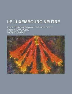 Le Luxembourg Neutre; Etude D'Histoire Diplomatique Et de Droit International Public