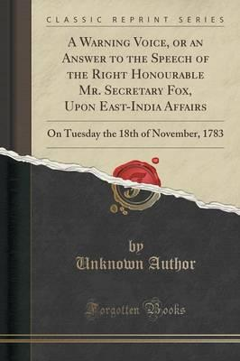 A Warning Voice, or an Answer to the Speech of the Right Honourable Mr. Secretary Fox, Upon East-India Affairs