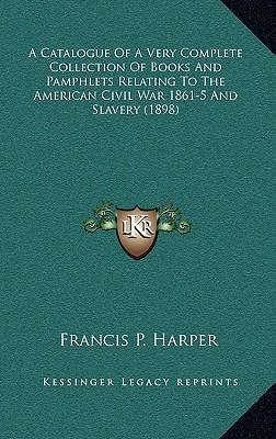 A Catalogue of a Very Complete Collection of Books and Pamphlets Relating to the American Civil War 1861-5 and Slavery (1898)