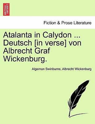 Atalanta in Calydon ... Deutsch [in verse] von Albrecht Graf Wickenburg.
