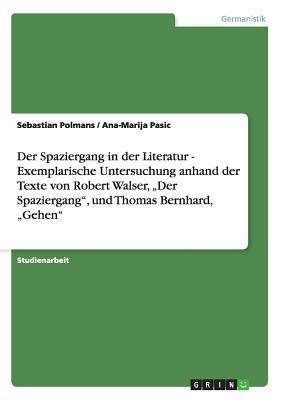 """Der Spaziergang in der Literatur  -  Exemplarische Untersuchung anhand der Texte von Robert Walser, """"Der Spaziergang"""", und Thomas Bernhard, """"Gehen"""""""