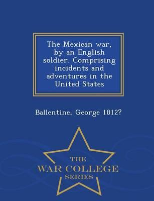 The Mexican War, by an English Soldier. Comprising Incidents and Adventures in the United States - War College Series