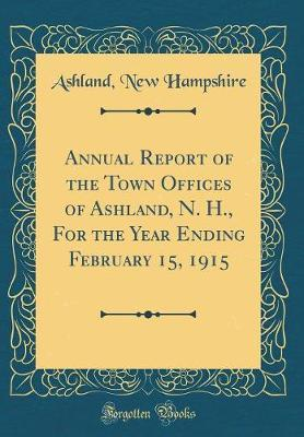 Annual Report of the Town Offices of Ashland, N. H., For the Year Ending February 15, 1915 (Classic Reprint)