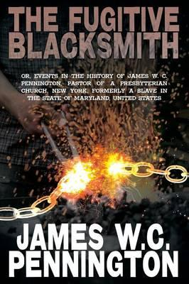 The Fugitive Blacksmith, Or, Events in the History of James W. C. Pennington, Pastor of a Presbyterian Church, New York, Formerly a Slave in the State
