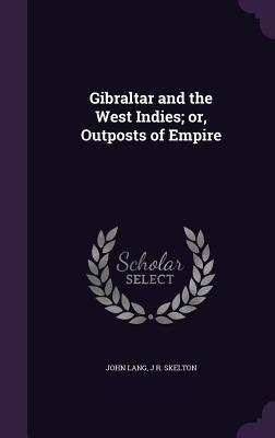 Gibraltar and the West Indies; Or, Outposts of Empire