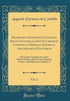 Prodromus Systematis Naturalis Regni Vegetabilis, Sive Enumeratio Contracta Ordinum, Generum, Specierumque Plantarum, Vol. 2
