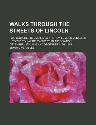 Walks Through the Streets of Lincoln; Two Lectures Delivered by the REV. Edmund Venables to the Young Men's Christian Association December 11th, 1883 and December 11th, 1885