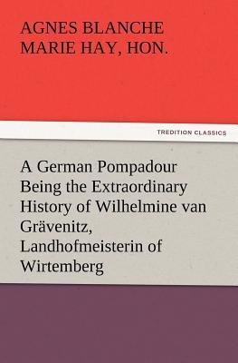 A German Pompadour Being the Extraordinary History of Wilhelmine van Grävenitz, Landhofmeisterin of Wirtemberg