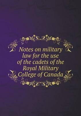 Notes on Military Law for the Use of the Cadets of the Royal Military College of Canada