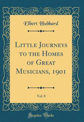 Little Journeys to the Homes of Great Musicians, 1901, Vol. 8 (Classic Reprint)