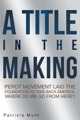 A Title in the Making. Perot Movement Laid the Foundation to Take Back America. Where Do We Go From Here?