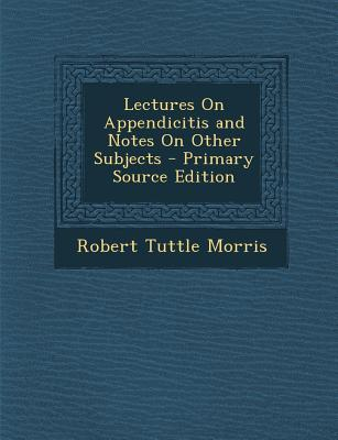 Lectures on Appendicitis and Notes on Other Subjects