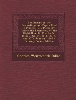 The Report of the Proceedings and Papers Read in Prince's Hall, Piccadilly, Under the Presidency of the Right Hon. Sir Charles W. Dilke ... on the 28th, 29th, and 30th January, 1885