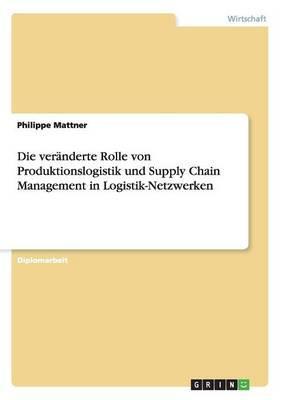 Die veränderte Rolle von Produktionslogistik und Supply Chain Management in Logistik-Netzwerken