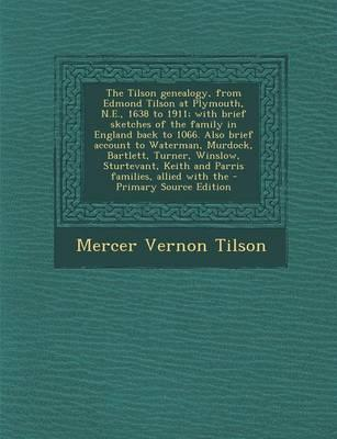 The Tilson Genealogy, from Edmond Tilson at Plymouth, N.E., 1638 to 1911; With Brief Sketches of the Family in England Back to 1066. Also Brief ... Keith and Parris Families, Allied with the