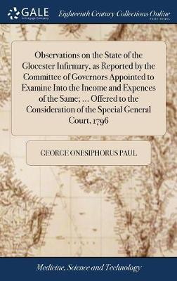 Observations on the State of the Glocester Infirmary, as Reported by the Committee of Governors Appointed to Examine Into the Income and Expences of ... of the Special General Court, 1796