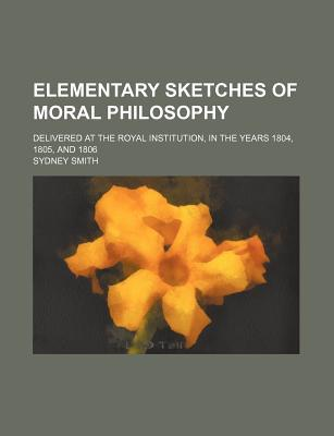 Elementary Sketches of Moral Philosophy; Delivered at the Royal Institution, in the Years 1804, 1805, and 1806