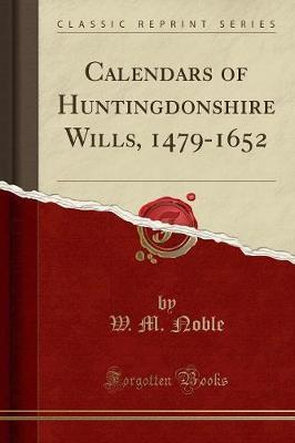 Calendars of Huntingdonshire Wills, 1479-1652 (Classic Reprint)