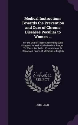 Medical Instructions Towards the Prevention and Cure of Chronic Diseases Peculiar to Women ...