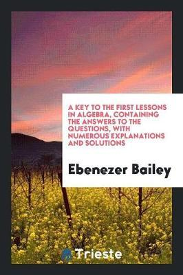 A Key to the First Lessons in Algebra, Containing the Answers to the Questions, with Numerous Explanations and Solutions