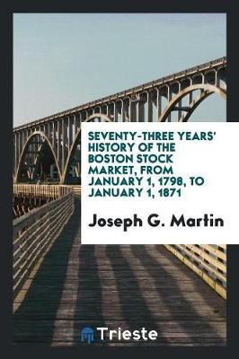 Seventy-Three Years' History of the Boston Stock Market, from January 1, 1798, to January 1, 1871