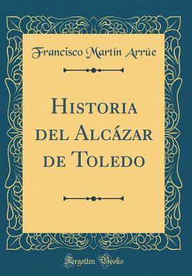 Historia del Alcázar de Toledo (Classic Reprint)