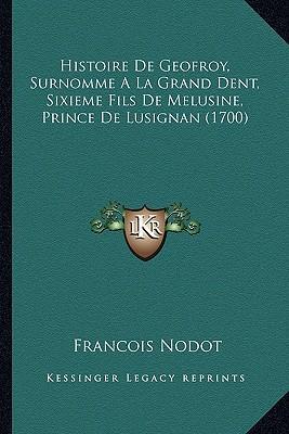 Histoire de Geofroy, Surnomme a la Grand Dent, Sixieme Fils de Melusine, Prince de Lusignan (1700)