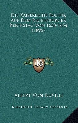 Die Kaiserliche Politik Auf Dem Regensburger Reichstag Von 1653-1654 (1896)