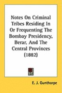 Notes on Criminal Tribes Residing in Or Frequenting the Bombay Presidency, Berar, and the Central Provinces (1882)