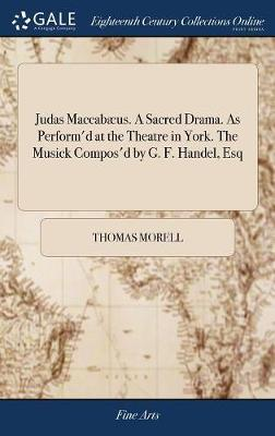 Judas Maccab�us. a Sacred Drama. as Perform'd at the Theatre in York. the Musick Compos'd by G. F. Handel, Esq