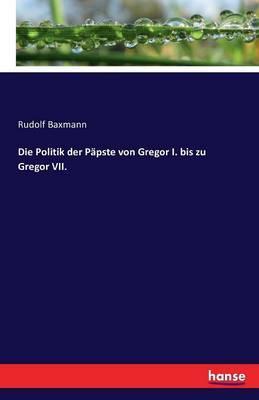 Die Politik der Päpste von Gregor I. bis zu Gregor VII