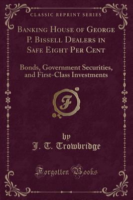 Banking House of George P. Bissell Dealers in Safe Eight Per Cent