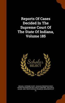 Reports of Cases Decided in the Supreme Court of the State of Indiana, Volume 185