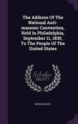 The Address of the National Anti-Masonic Convention, Held in Philadelphia, September 11, 1830, to the People of the United States