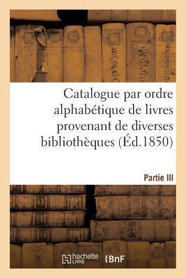 Catalogue par Ordre Alphabetique de Livres Provenant de Diverses Bibliotheques. Partie III