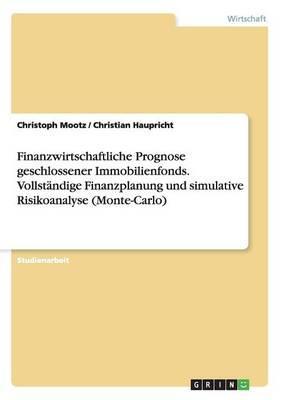 Finanzwirtschaftliche Prognose geschlossener Immobilienfonds. Vollständige Finanzplanung und simulative Risikoanalyse (Monte-Carlo)