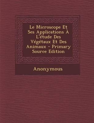 Le Microscope Et Ses Applications A L'Etude Des Vegetaux Et Des Animaux - Primary Source Edition