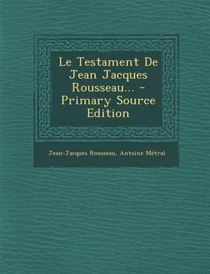 Le Testament de Jean Jacques Rousseau. - Primary Source Edition