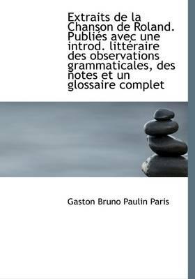 Extraits de La Chanson de Roland. Publi?'s Avec Une Introd. Litt Raire Des Observations Grammaticales