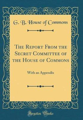 The Report From the Secret Committee of the House of Commons