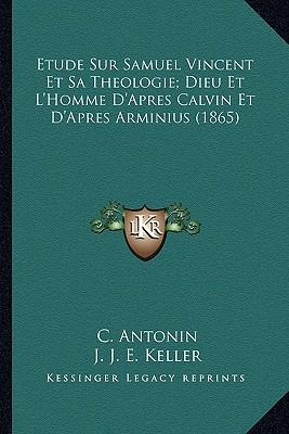 Etude Sur Samuel Vincent Et Sa Theologie; Dieu Et L'Homme D'Apres Calvin Et D'Apres Arminius (1865)