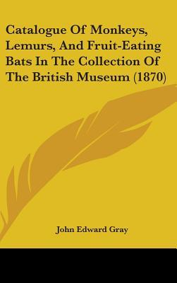 Catalogue of Monkeys, Lemurs, and Fruit-Eating Bats in the Collection of the British Museum (1870)