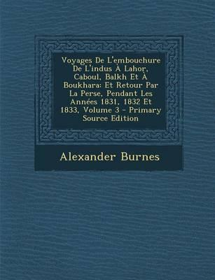 Voyages de L'Embouchure de L'Indus a Lahor, Caboul, Balkh Et a Boukhara