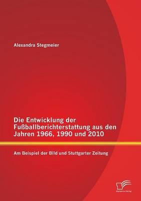 Die Entwicklung der Fußballberichterstattung aus den Jahren 1966, 1990 und 2010