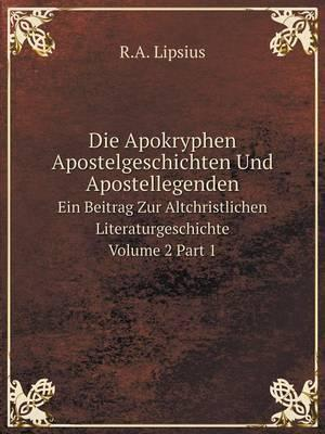 Die Apokryphen Apostelgeschichten Und Apostellegenden Ein Beitrag Zur Altchristlichen Literaturgeschichte Volume 2 Part 1