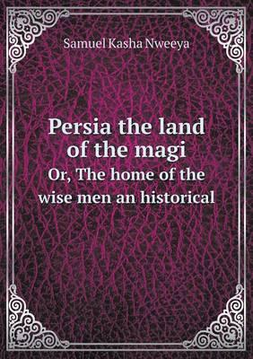 Persia the Land of the Magi Or, the Home of the Wise Men an Historical